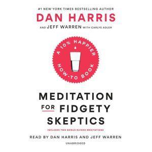 Meditation for Fidgety Skeptics A 10% Happier How-to Book, Dan Harris