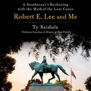 Robert E. Lee and Me A Southerner's Reckoning with the Myth of the Lost Cause, Ty Seidule