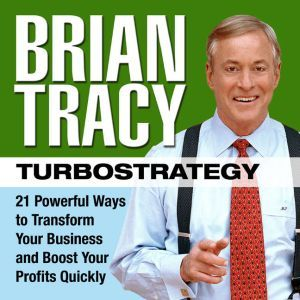 TurboStrategy: 21 Powerful Ways to Transform Your Business and Boost Your Profits Quickly, Brian Tracy