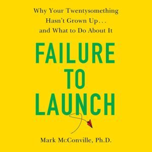Failure to Launch Why Your Twentysomething Hasn't Grown Up...and What to Do About It, Mark McConville, Ph.D.
