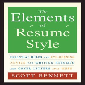 The Elements of Resume Style Essential Rules for Writing Resumes and Cover Letters That Work, Scott Bennett