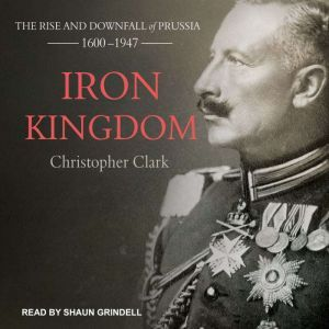 Iron Kingdom The Rise and Downfall of Prussia, 1600-1947, Christopher Clark