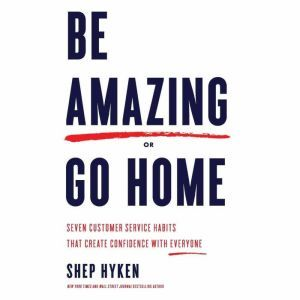 Be Amazing or Go Home Seven Customer Service Habits That Create Confidence with Everyone, Shep Hyken