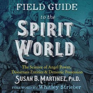 Field Guide to the Spirit World The Science of Angel Power, Discarnate Entities, and Demonic Possession, Susan B. Martinez