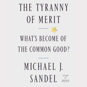The Tyranny of Merit What's Become of the Common Good?, Michael J. Sandel