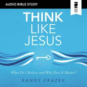 Think Like Jesus: Audio Bible Studies: What Do I Believe and Why Does It Matter?, Randy Frazee