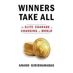 Winners Take All The Elite Charade of Changing the World, Anand Giridharadas
