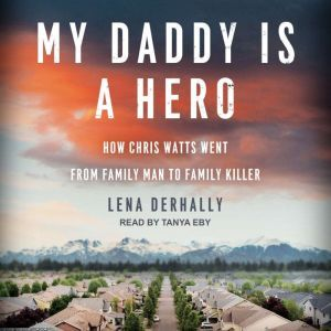 My Daddy is a Hero How Chris Watts Went from Family Man to Family Killer, Lena Derhally