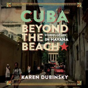 Cuba Beyond the Beach Stories of Life in Havana, Karen Dubinsky