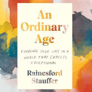An Ordinary Age Finding Your Way in a World That Expects Exceptional, Rainesford Stauffer