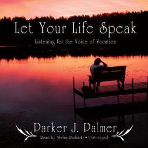 Let Your Life Speak: Listening for the Voice of Vocation, Parker J. Palmer