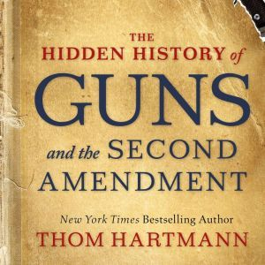 The Hidden History of Guns and the Second Amendment, Thom Hartmann