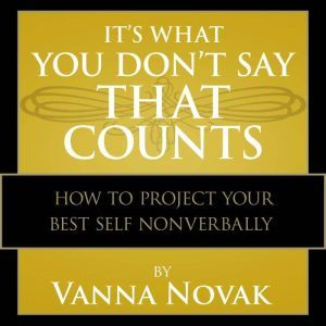 It's What You Don't Say That Counts: How to Project Your Best Self Nonverbally, Vanna Novak