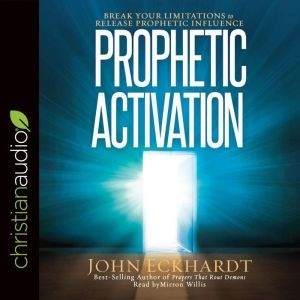 Prophetic Activation Break Your Limitation to Release Prophetic Influence, John Eckhardt