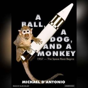 A Ball, a Dog, and a Monkey: 1957---The Space Race Begins, Michael D'Antonio