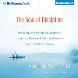 The Soul of Discipline: The Simplicity Parenting Approach to Warm, Firm, and Calm Guidance—From Toddlers to Teens, Kim John Payne