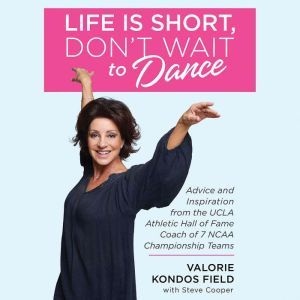 Life Is Short, Don't Wait to Dance Advice and Inspiration from the UCLA Athletic Hall of Fame Coach of 7 NCAA Championship Teams, Valorie Kondos Field