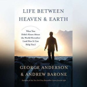 Life Between Heaven and Earth: What You Didn't Know About the World Hereafter (and How It Can Help You), George Anderson