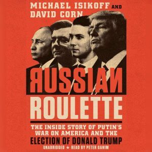 Russian Roulette The Inside Story of Putin's War on America and the Election of Donald Trump, Michael Isikoff
