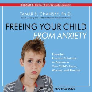 Freeing Your Child From Anxiety: Powerful, Practical Solutions to Overcome Your Child's Fears, Worries, and Phobias, Ph.D. Chansky