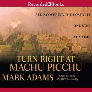 Turn Right at Machu Picchu Rediscovering the Lost City One Step at a Time, Mark Adams