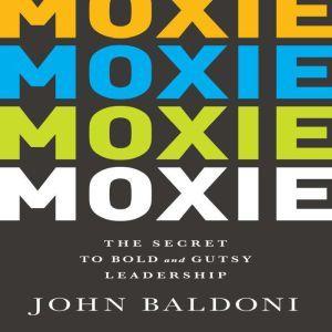 Moxie: The Secret to Bold and Gutsy Leadership, John Baldoni