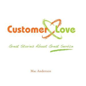 Customer Love Great Stories About Great Service, Mac Anderson