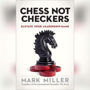 Chess Not Checkers: Elevate Your Leadership Game, Mark Miller