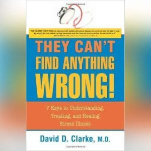 They Can't Find Anything Wrong: 7 Keys to Understanding, Treating, and Healing Stress Illness, David D. Clarke, M.D.