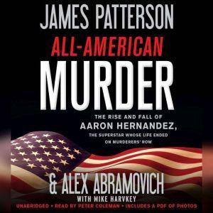 All-American Murder The Rise and Fall of Aaron Hernandez, the Superstar Whose Life Ended on Murderers' Row, James Patterson