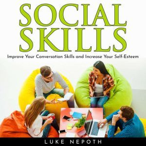 SOCIAL SKILLS: Improve Your Conversation Skills and Increase Your Self-Esteem, Luke Nepoth