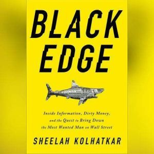 Black Edge Inside Information, Dirty Money, and the Quest to Bring Down the Most Wanted Man on Wall Street, Sheelah Kolhatkar