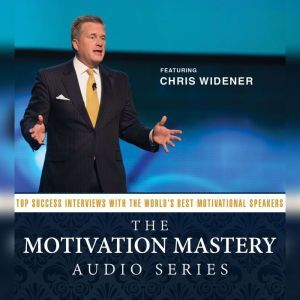 The Motivation Mastery Audio Series: Top Success Interviews with the Worlds Best Motivational Speakers, Chris Widener