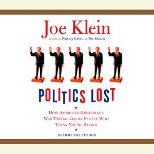 Politics Lost: How American Democracy Was Trivialized By People Who Think You're Stupid, Joe Klein