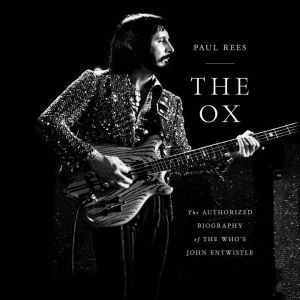 The Ox: The Authorized Biography of The Who's John Entwistle, Paul Rees
