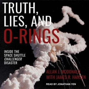Truth, Lies, and O-Rings: Inside the Space Shuttle Challenger Disaster, Allan J. McDonald