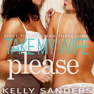 Take My Wife, Please: First Time Lesbian Threesome, Kelly Sanders