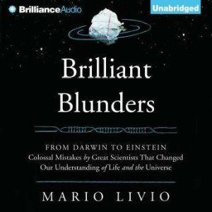 Brilliant Blunders: From Darwin to Einstein - Colossal Mistakes by Great Scientists That Changed Our Understanding of Life and the Universe, Mario Livio