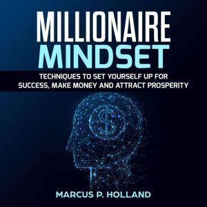 Millionaire Mindset: Techniques to Set Yourself Up for Success, Make Money and attract prosperity, marcus p. holland