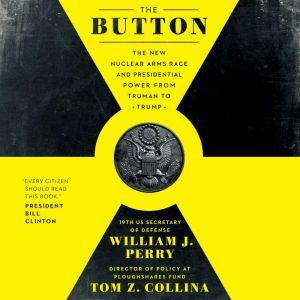 The Button The New Nuclear Arms Race and Presidential Power from Truman to Trump, Tom Z. Collina