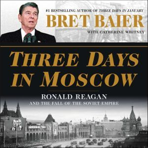 Three Days in Moscow: Ronald Reagan and the Fall of the Soviet Empire, Bret Baier