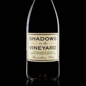 Shadows in the Vineyard The True Story of the Plot to Poison the World's Greatest Wine, Maximillian Potter