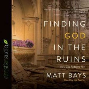 Finding God in the Ruins How God Redeems Pain, Matt Bays