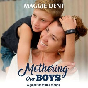 Mothering Our Boys A guide for mums of sons, Maggie Dent