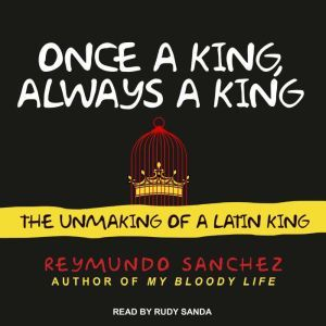 Once a King, Always a King: The Unmaking of a Latin King, Reymundo Sanchez