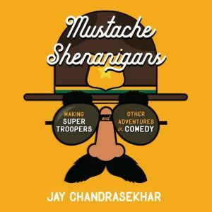 Mustache Shenanigans Making Super Troopers and Other Adventures in Comedy, Jay Chandrasekhar