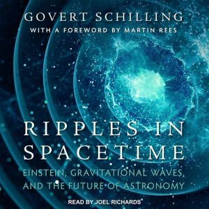 Ripples in Spacetime Einstein, Gravitational Waves, and the Future of Astronomy, Govert Schilling