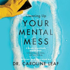 Cleaning Up Your Mental Mess 5 Simple, Scientifically Proven Steps to Reduce Anxiety, Stress, and Toxic Thinking, Caroline Leaf