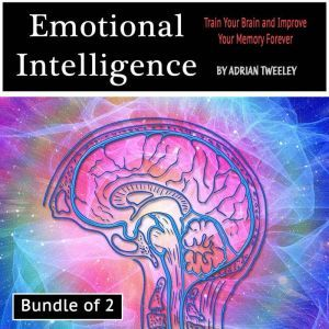 Emotional Intelligence: Train Your Brain and Improve Your Memory Forever, Adrian Tweeley