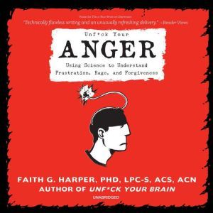 Unf*ck Your Anger: Using Science to Understand Frustration, Rage, and Forgiveness, Faith G. Harper